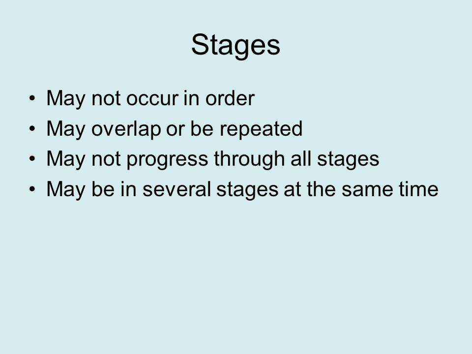 Stages May not occur in order May overlap or be repeated May not progress through all stages May be in several stages at the same time