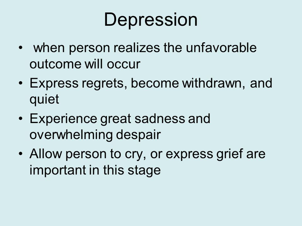 Depression when person realizes the unfavorable outcome will occur Express regrets, become withdrawn, and quiet Experience great sadness and overwhelming despair Allow person to cry, or express grief are important in this stage