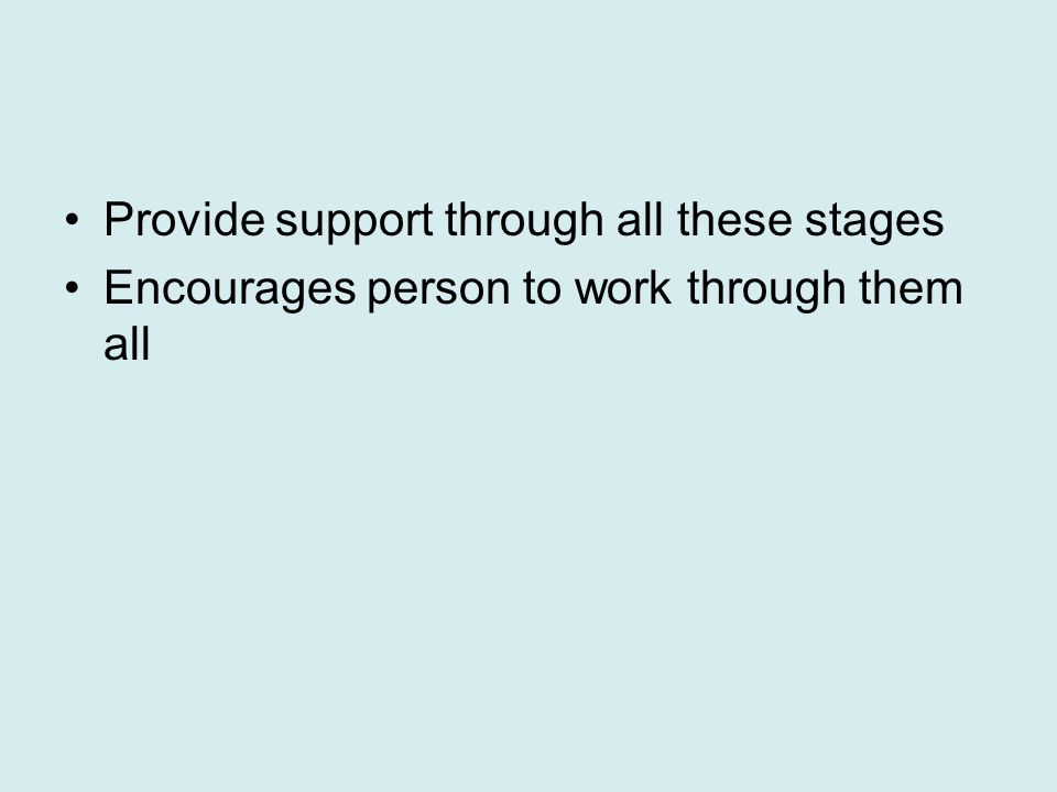 Provide support through all these stages Encourages person to work through them all
