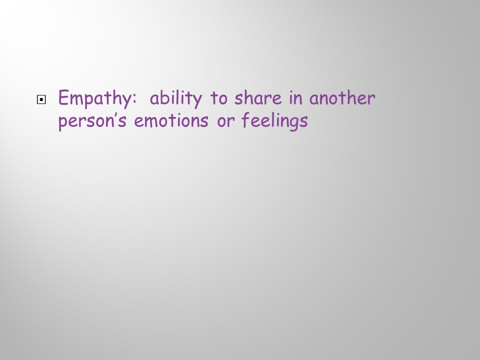  Empathy: ability to share in another person's emotions or feelings