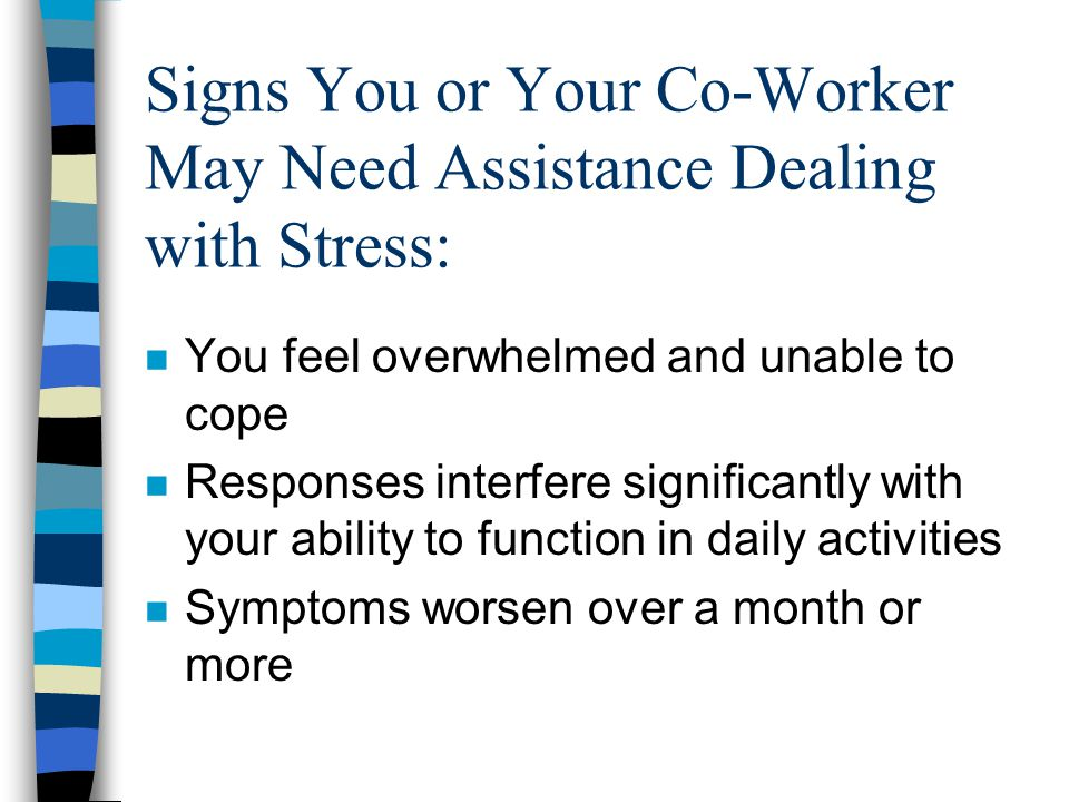Signs You or Your Co-Worker May Need Assistance Dealing with Stress: n You feel overwhelmed and unable to cope n Responses interfere significantly with your ability to function in daily activities n Symptoms worsen over a month or more
