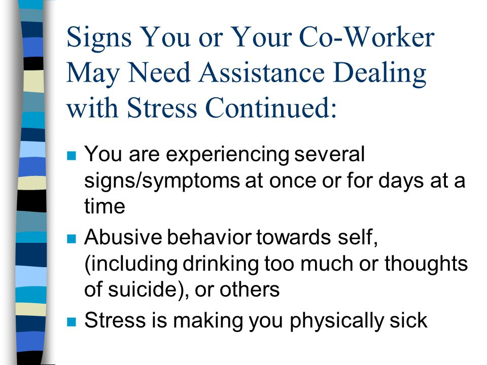 Signs You or Your Co-Worker May Need Assistance Dealing with Stress Continued: n You are experiencing several signs/symptoms at once or for days at a time n Abusive behavior towards self, (including drinking too much or thoughts of suicide), or others n Stress is making you physically sick
