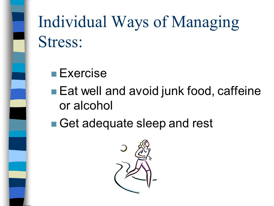 Individual Ways of Managing Stress: n Exercise n Eat well and avoid junk food, caffeine or alcohol n Get adequate sleep and rest