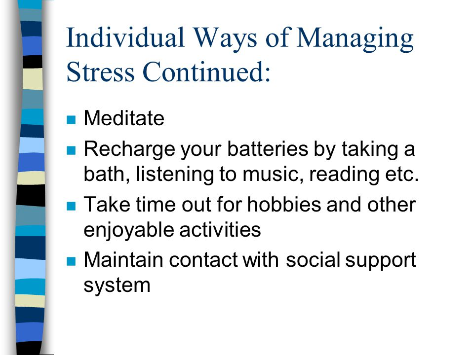 Individual Ways of Managing Stress Continued: n Meditate n Recharge your batteries by taking a bath, listening to music, reading etc.