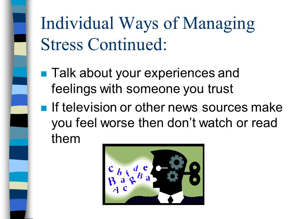 Individual Ways of Managing Stress Continued: n Talk about your experiences and feelings with someone you trust n If television or other news sources make you feel worse then don't watch or read them
