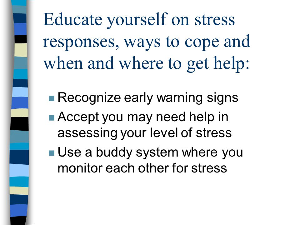 Educate yourself on stress responses, ways to cope and when and where to get help: n Recognize early warning signs n Accept you may need help in assessing your level of stress n Use a buddy system where you monitor each other for stress