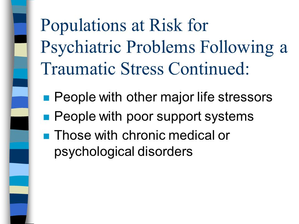 Populations at Risk for Psychiatric Problems Following a Traumatic Stress Continued: n People with other major life stressors n People with poor support systems n Those with chronic medical or psychological disorders