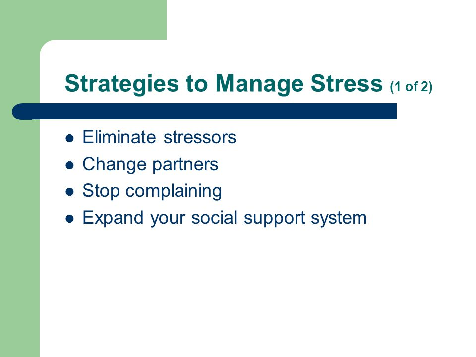 Strategies to Manage Stress (1 of 2) Eliminate stressors Change partners Stop complaining Expand your social support system
