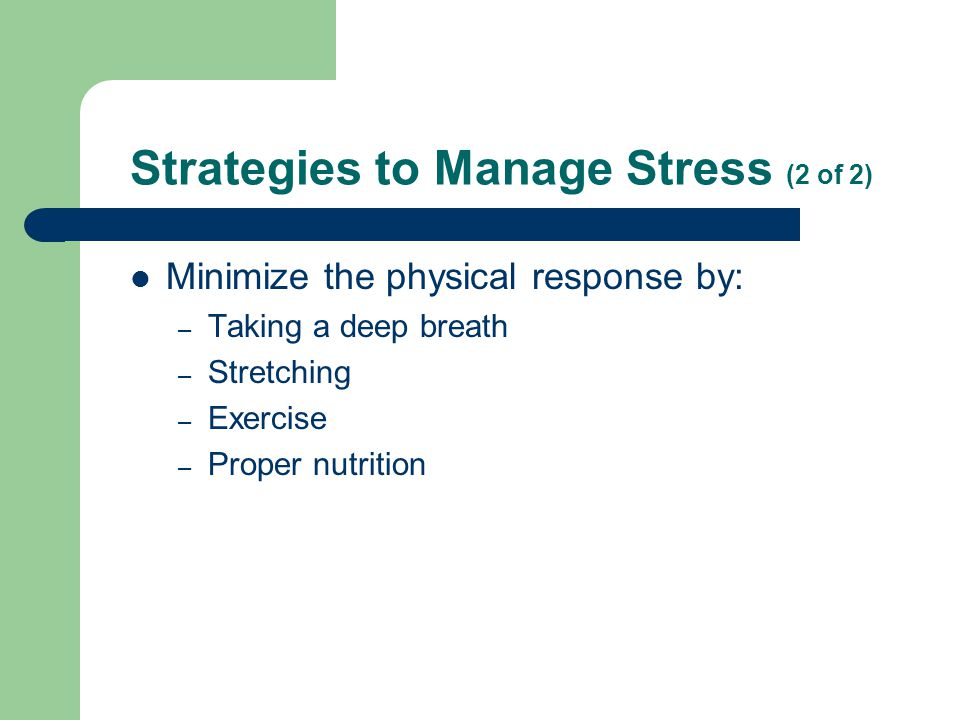 Strategies to Manage Stress (2 of 2) Minimize the physical response by: – Taking a deep breath – Stretching – Exercise – Proper nutrition