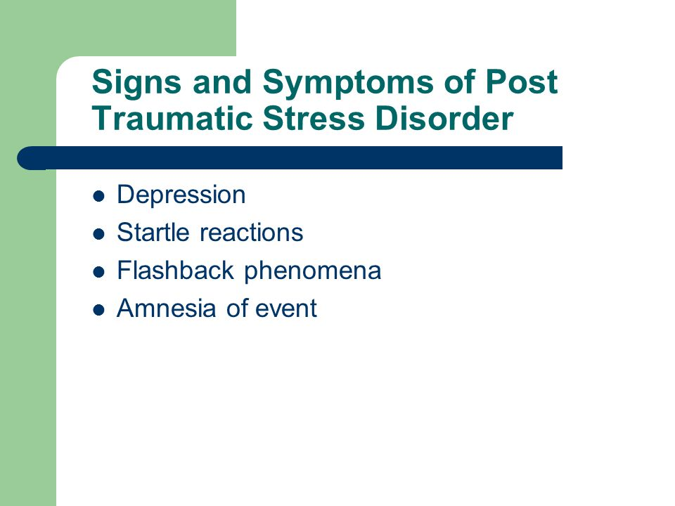 Signs and Symptoms of Post Traumatic Stress Disorder Depression Startle reactions Flashback phenomena Amnesia of event