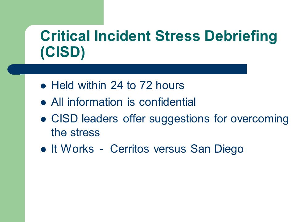 Critical Incident Stress Debriefing (CISD) Held within 24 to 72 hours All information is confidential CISD leaders offer suggestions for overcoming the stress It Works - Cerritos versus San Diego