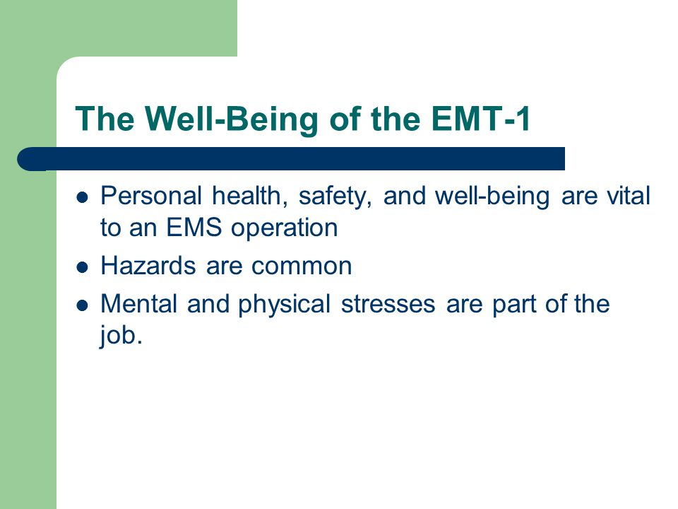 The Well-Being of the EMT-1 Personal health, safety, and well-being are vital to an EMS operation Hazards are common Mental and physical stresses are part of the job.