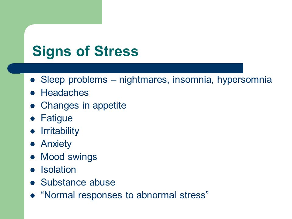 Signs of Stress Sleep problems – nightmares, insomnia, hypersomnia Headaches Changes in appetite Fatigue Irritability Anxiety Mood swings Isolation Substance abuse Normal responses to abnormal stress