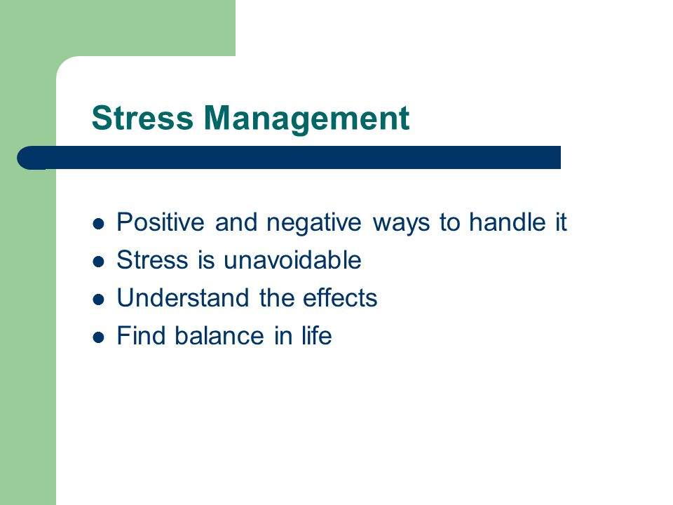 Stress Management Positive and negative ways to handle it Stress is unavoidable Understand the effects Find balance in life