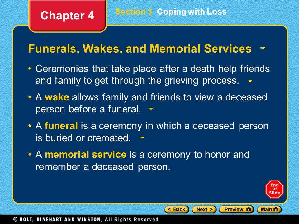 Section 3 Coping with Loss Funerals, Wakes, and Memorial Services Ceremonies that take place after a death help friends and family to get through the grieving process.