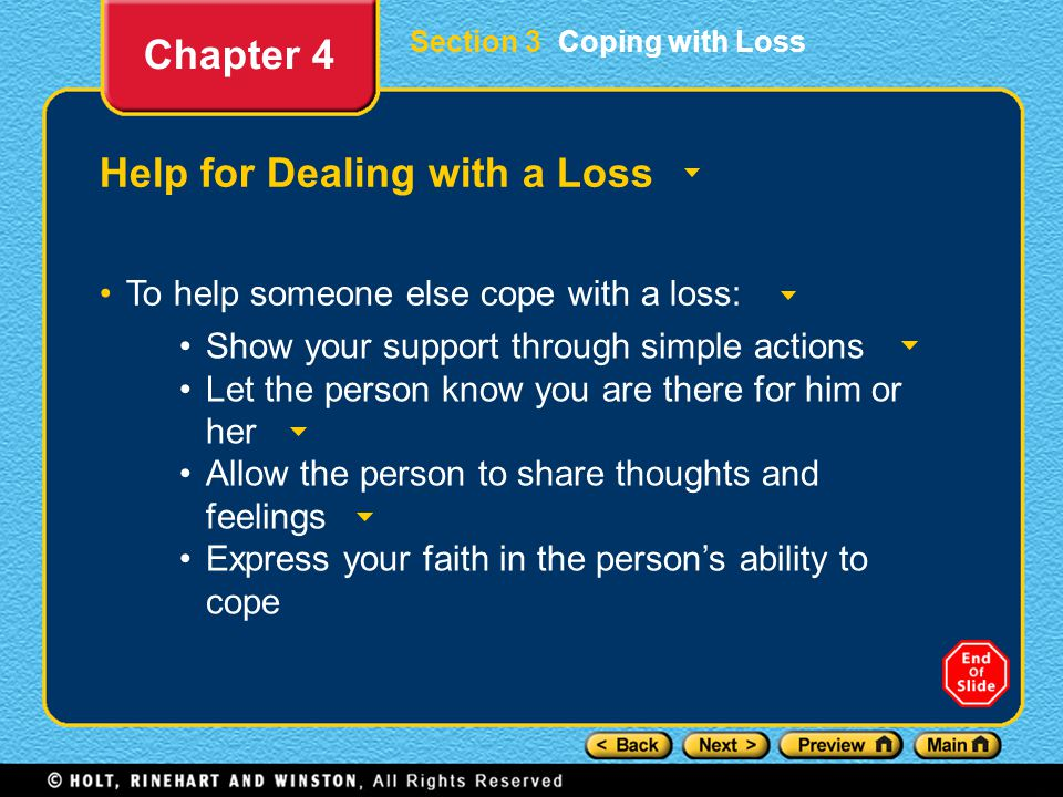 Section 3 Coping with Loss Help for Dealing with a Loss To help someone else cope with a loss: Chapter 4 Show your support through simple actions Let the person know you are there for him or her Allow the person to share thoughts and feelings Express your faith in the person's ability to cope