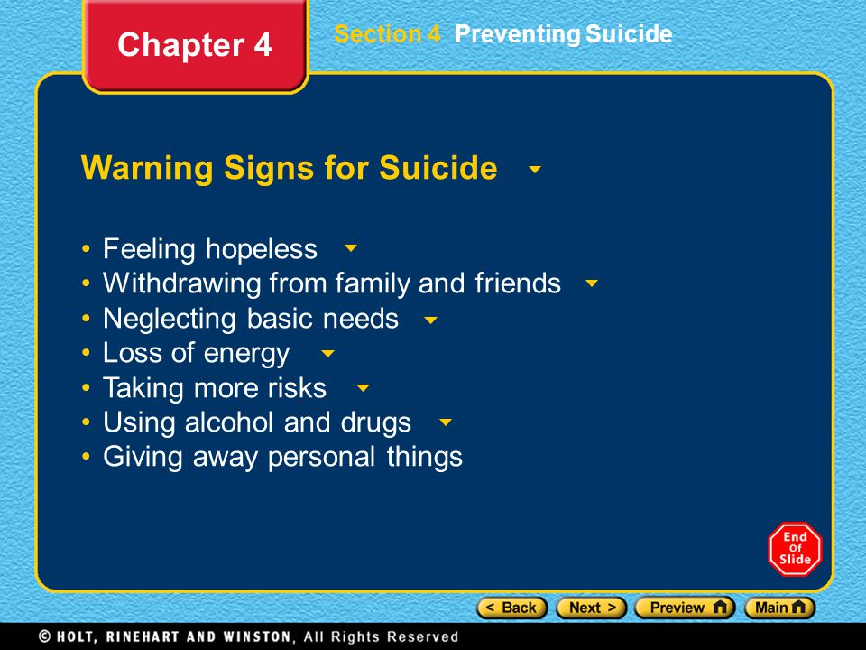 Section 4 Preventing Suicide Warning Signs for Suicide Feeling hopeless Withdrawing from family and friends Neglecting basic needs Loss of energy Taking more risks Using alcohol and drugs Giving away personal things Chapter 4