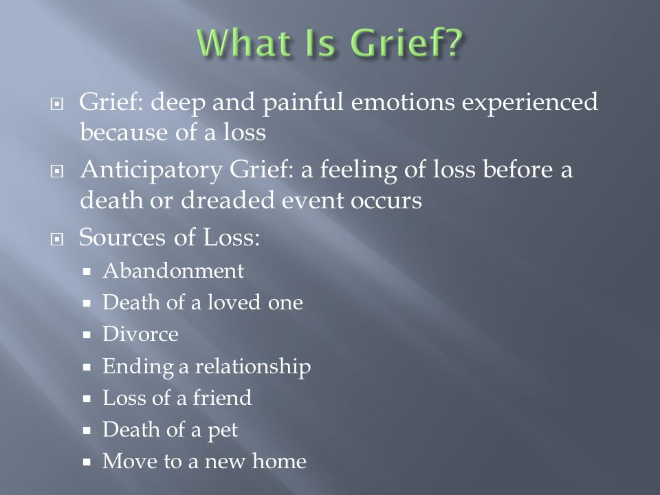  Grief: deep and painful emotions experienced because of a loss  Anticipatory Grief: a feeling of loss before a death or dreaded event occurs  Sources of Loss:  Abandonment  Death of a loved one  Divorce  Ending a relationship  Loss of a friend  Death of a pet  Move to a new home