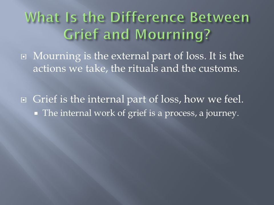  Mourning is the external part of loss. It is the actions we take, the rituals and the customs.