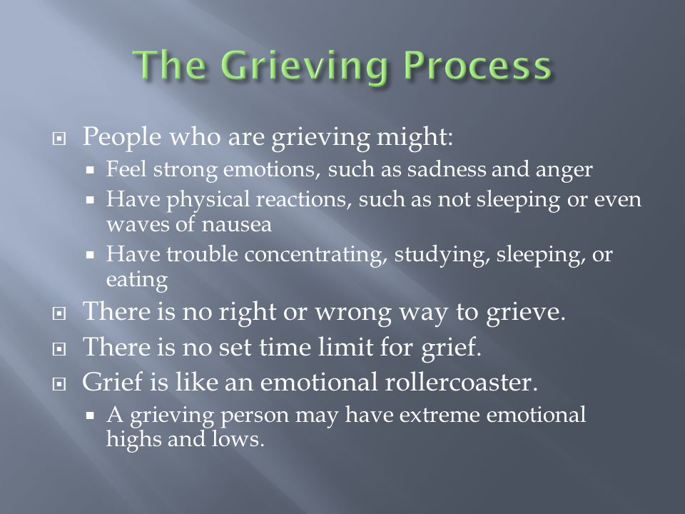  People who are grieving might:  Feel strong emotions, such as sadness and anger  Have physical reactions, such as not sleeping or even waves of nausea  Have trouble concentrating, studying, sleeping, or eating  There is no right or wrong way to grieve.