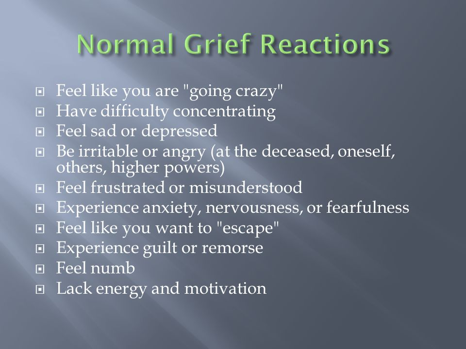  Feel like you are going crazy  Have difficulty concentrating  Feel sad or depressed  Be irritable or angry (at the deceased, oneself, others, higher powers)  Feel frustrated or misunderstood  Experience anxiety, nervousness, or fearfulness  Feel like you want to escape  Experience guilt or remorse  Feel numb  Lack energy and motivation