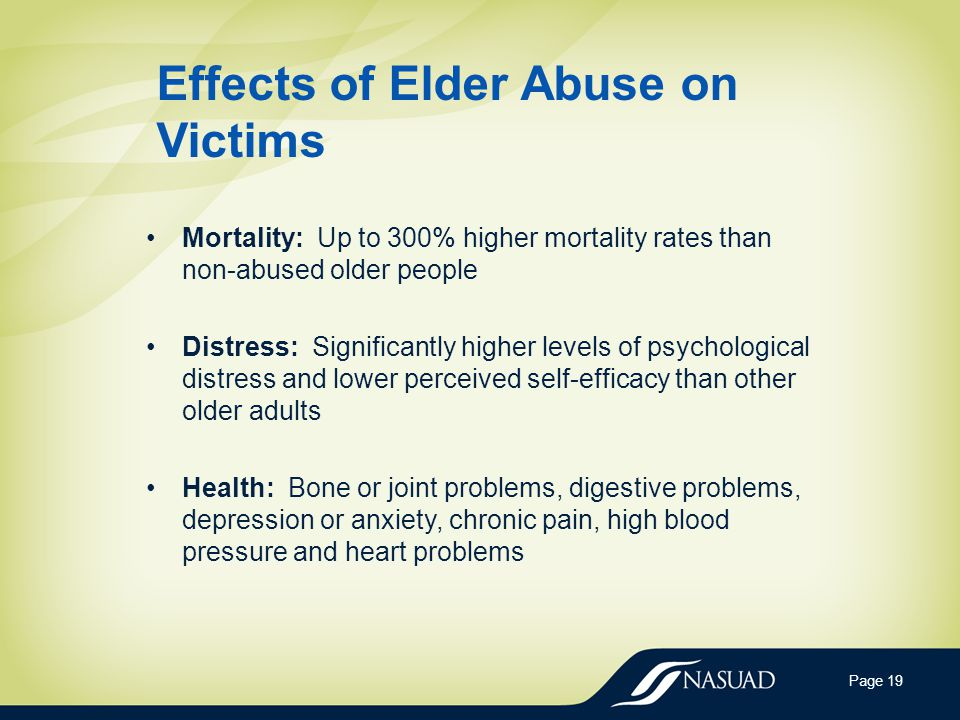 Effects of Elder Abuse on Victims Mortality: Up to 300% higher mortality rates than non-abused older people Distress: Significantly higher levels of psychological distress and lower perceived self-efficacy than other older adults Health: Bone or joint problems, digestive problems, depression or anxiety, chronic pain, high blood pressure and heart problems Page 19