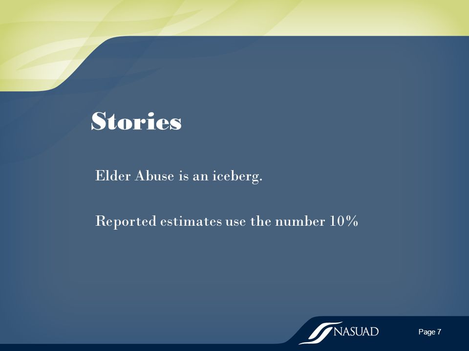 Stories Elder Abuse is an iceberg. Reported estimates use the number 10% Page 7