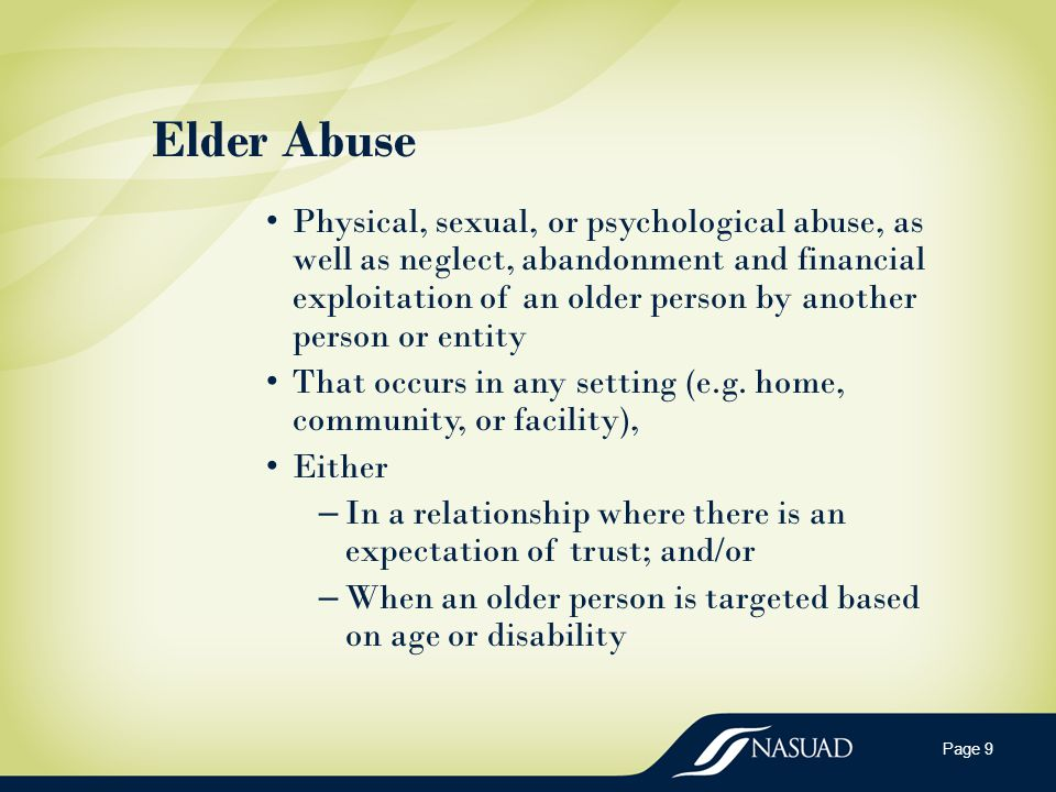 Elder Abuse Physical, sexual, or psychological abuse, as well as neglect, abandonment and financial exploitation of an older person by another person or entity That occurs in any setting (e.g.