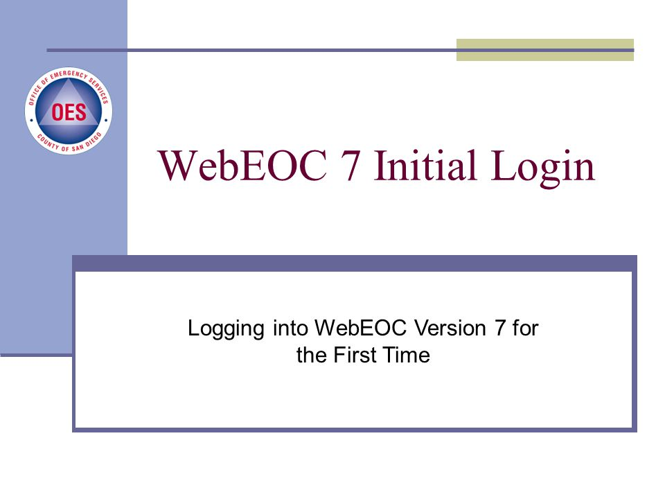 New User Login Process County of San Diego, Office of Emergency Services Logging into WebEOC Version 7 for the First Time WebEOC 7 Initial Login