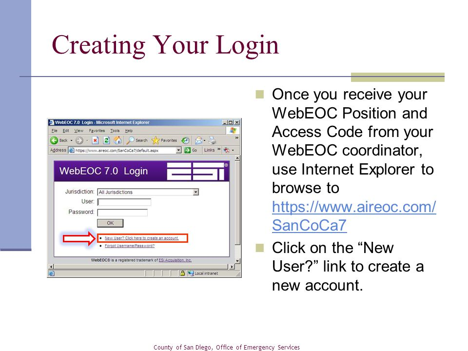 Once you receive your WebEOC Position and Access Code from your WebEOC coordinator, use Internet Explorer to browse to   SanCoCa7   SanCoCa7 Click on the New User link to create a new account.