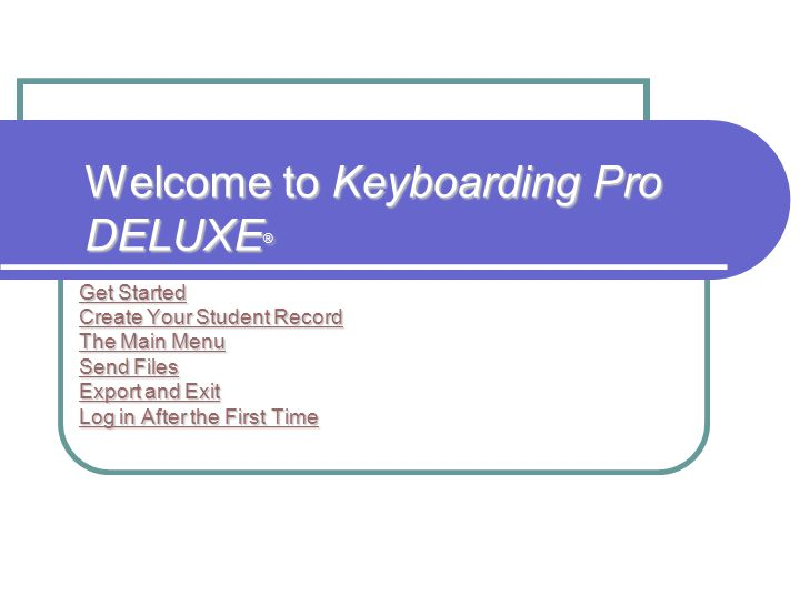 Welcome to Keyboarding Pro DELUXE ® Get Started Get Started Create Your Student Record Create Your Student Record The Main Menu The Main Menu Send Files Send Files Export and Exit Export and Exit Log in After the First Time Log in After the First Time