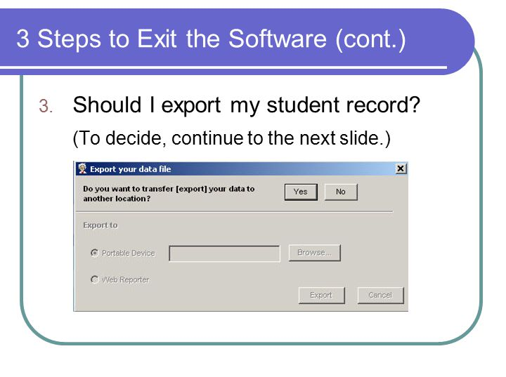 3 Steps to Exit the Software (cont.) 3. Should I export my student record.