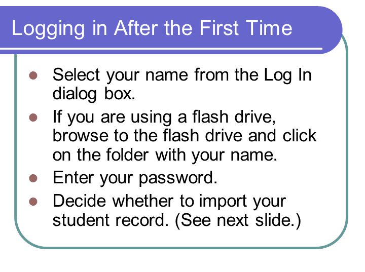 Logging in After the First Time Select your name from the Log In dialog box.