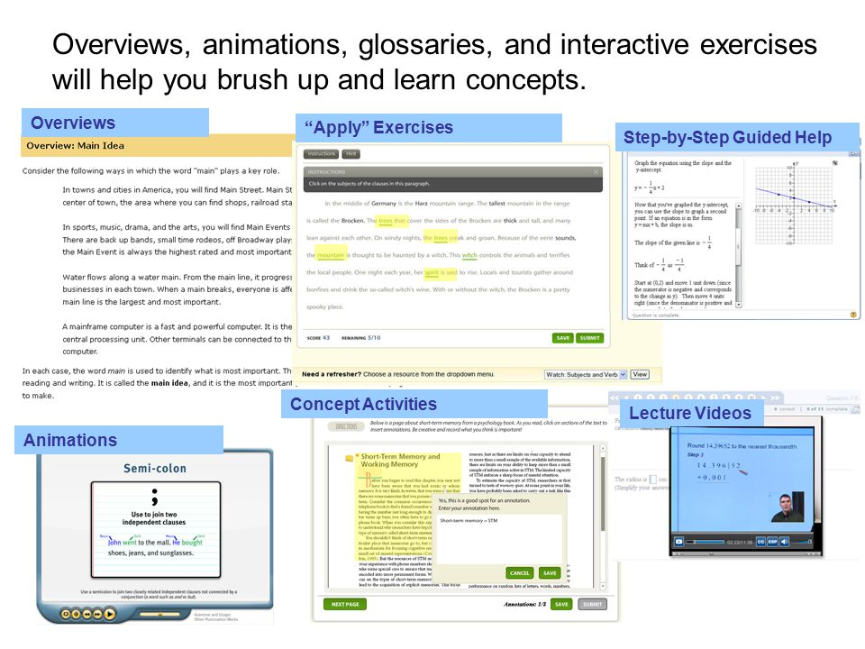 Overviews Concept Activities Animations Lecture Videos Apply Exercises Step-by-Step Guided Help Overviews, animations, glossaries, and interactive exercises will help you brush up and learn concepts.