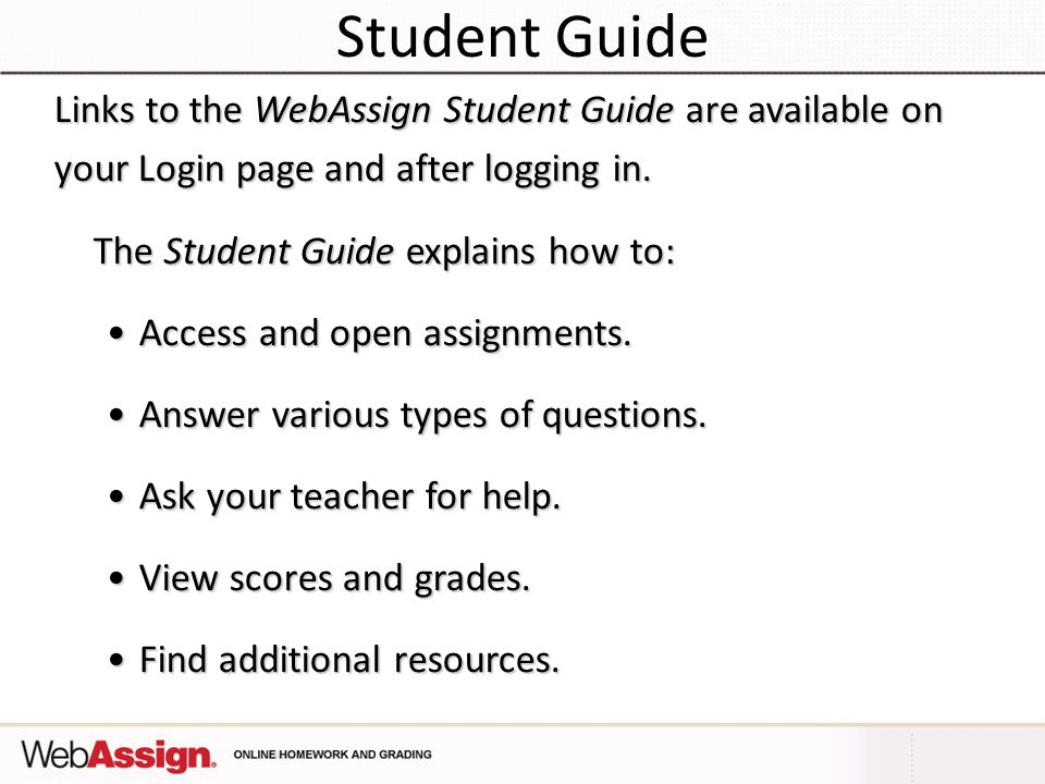 Student Guide Links to the WebAssign Student Guide are available on your Login page and after logging in.