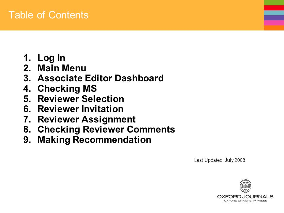 Table of Contents 1.Log In 2.Main Menu 3.Associate Editor Dashboard 4.Checking MS 5.Reviewer Selection 6.Reviewer Invitation 7.Reviewer Assignment 8.Checking Reviewer Comments 9.Making Recommendation Last Updated: July 2008