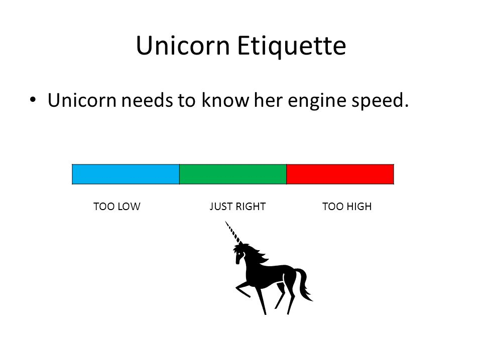 Unicorn Etiquette Unicorn needs to know her engine speed. TOO LOWJUST RIGHTTOO HIGH