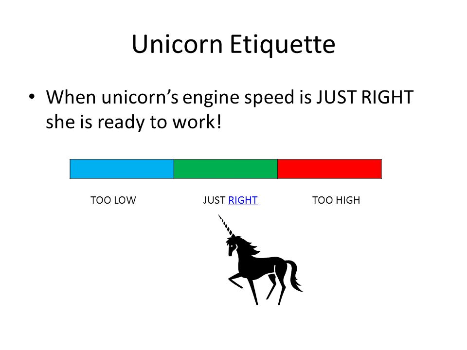 Unicorn Etiquette When unicorn's engine speed is JUST RIGHT she is ready to work.