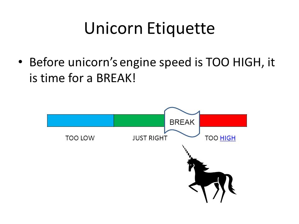 Unicorn Etiquette Before unicorn's engine speed is TOO HIGH, it is time for a BREAK.