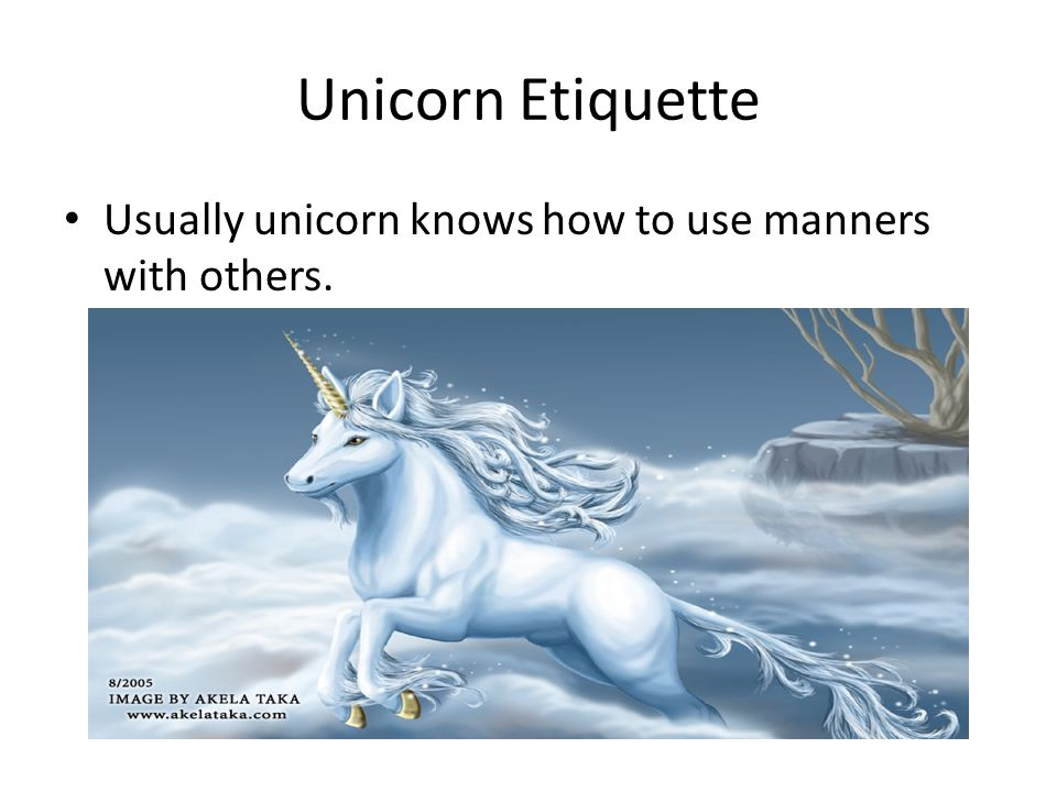 Usually unicorn knows how to use manners with others.
