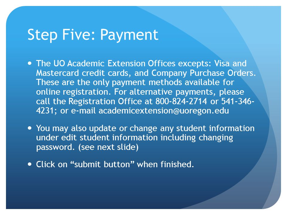 Step Five: Payment The UO Academic Extension Offices excepts: Visa and Mastercard credit cards, and Company Purchase Orders.