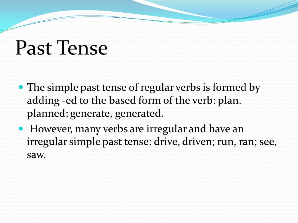 Past Tense The simple past tense of regular verbs is formed by adding -ed to the based form of the verb: plan, planned; generate, generated.