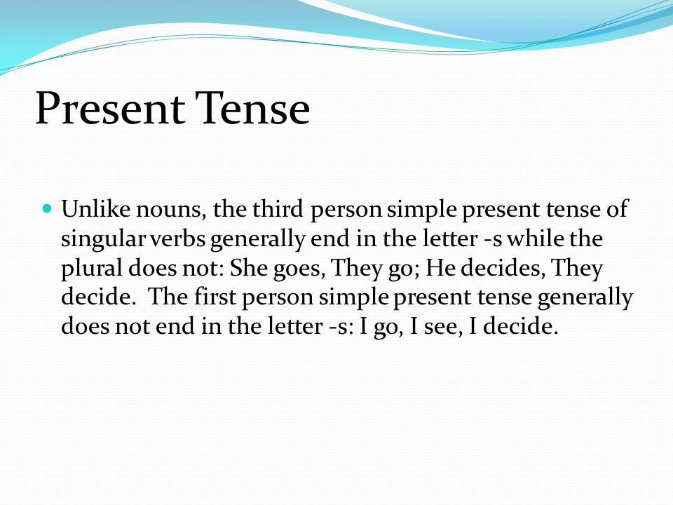 Present Tense Unlike nouns, the third person simple present tense of singular verbs generally end in the letter -s while the plural does not: She goes, They go; He decides, They decide.