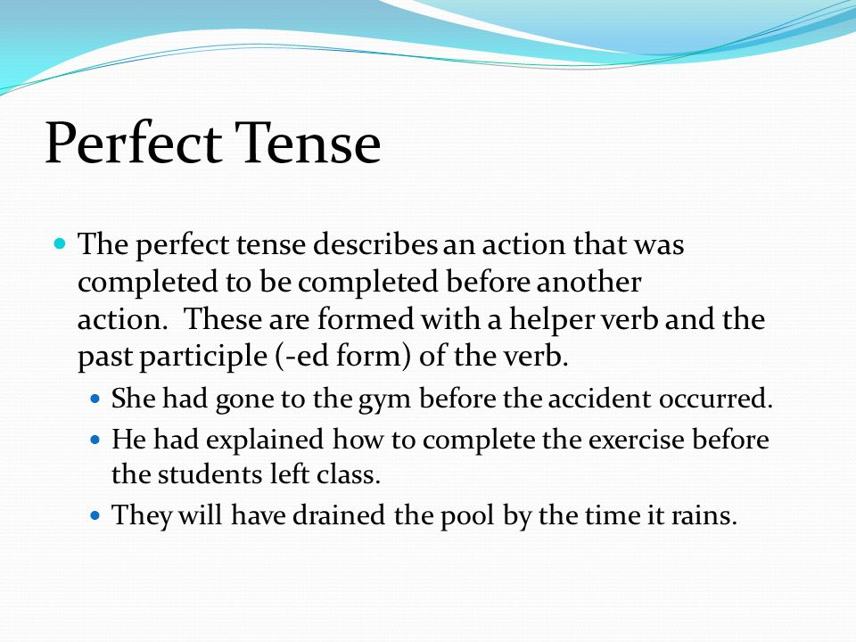 Perfect Tense The perfect tense describes an action that was completed to be completed before another action.