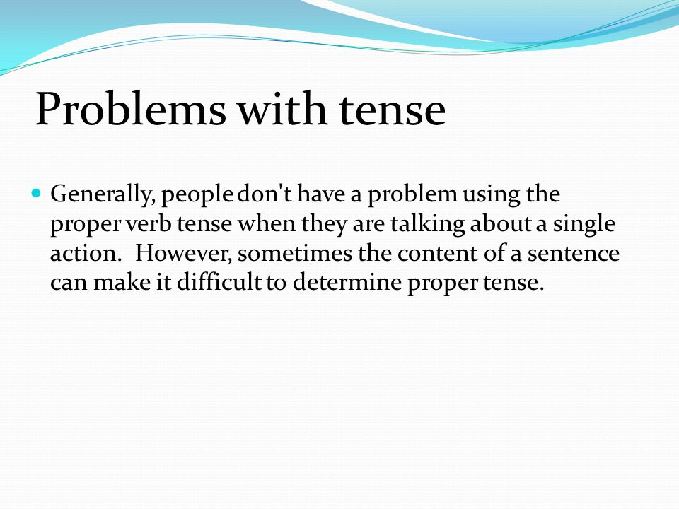 Problems with tense Generally, people don t have a problem using the proper verb tense when they are talking about a single action.