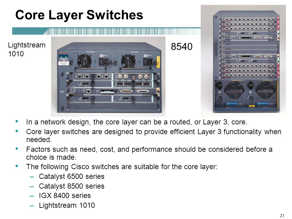 21 Core Layer Switches In a network design, the core layer can be a routed, or Layer 3, core.
