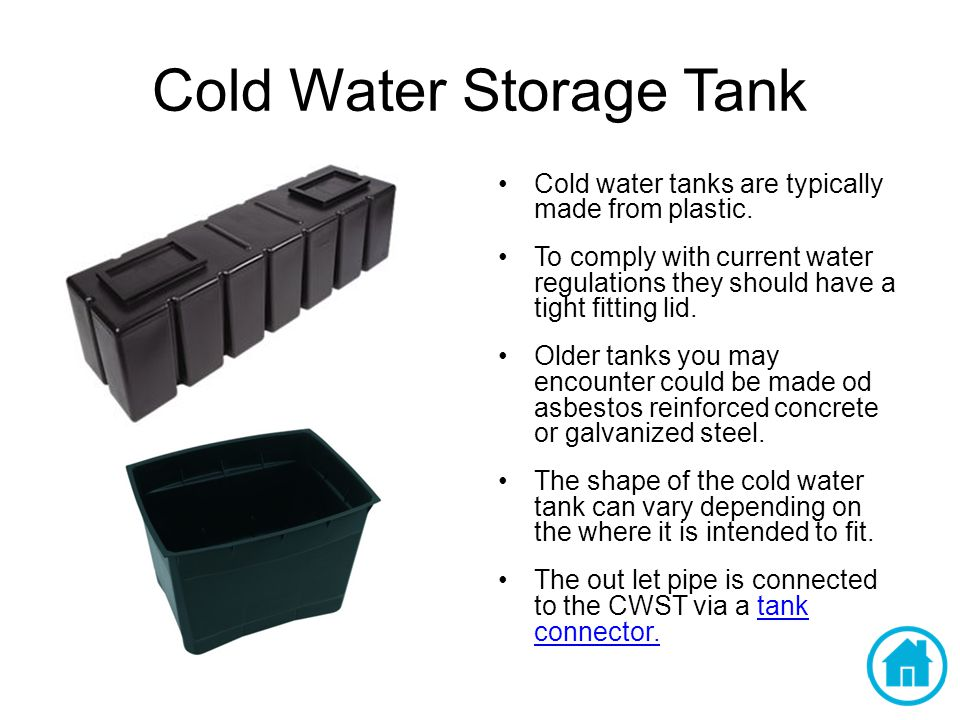 Cold Water Storage Tank Cold water tanks are typically made from plastic.