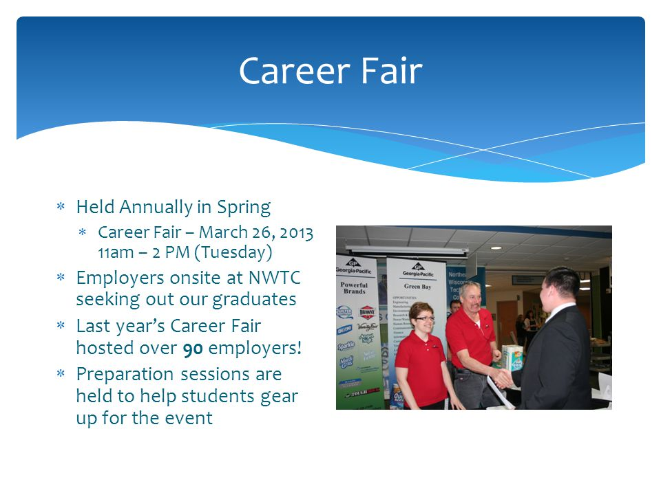 Career Fair  Held Annually in Spring  Career Fair – March 26, am – 2 PM (Tuesday)  Employers onsite at NWTC seeking out our graduates  Last year's Career Fair hosted over 90 employers.