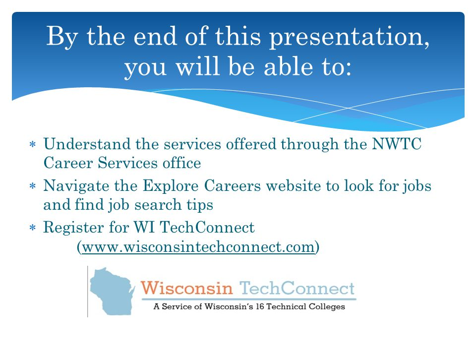  Understand the services offered through the NWTC Career Services office  Navigate the Explore Careers website to look for jobs and find job search tips  Register for WI TechConnect (  By the end of this presentation, you will be able to: