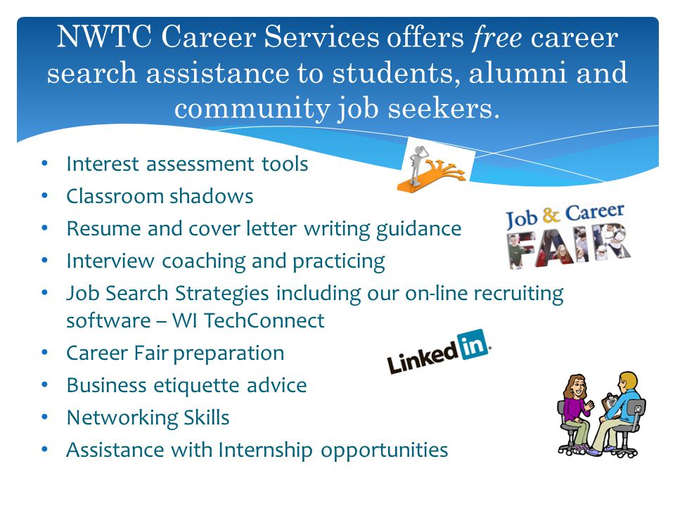 Interest assessment tools Classroom shadows Resume and cover letter writing guidance Interview coaching and practicing Job Search Strategies including our on-line recruiting software – WI TechConnect Career Fair preparation Business etiquette advice Networking Skills Assistance with Internship opportunities NWTC Career Services offers free career search assistance to students, alumni and community job seekers.